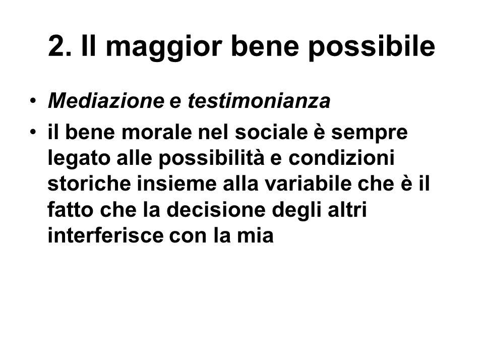 2. Il maggior bene possibile Mediazione e testimonianza il bene morale nel sociale è sempre legato alle possibilità e condizioni storiche insieme alla