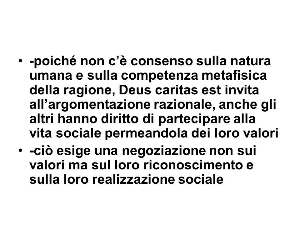 -poiché non cè consenso sulla natura umana e sulla competenza metafisica della ragione, Deus caritas est invita allargomentazione razionale, anche gli