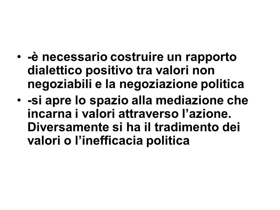 -è necessario costruire un rapporto dialettico positivo tra valori non negoziabili e la negoziazione politica -si apre lo spazio alla mediazione che i