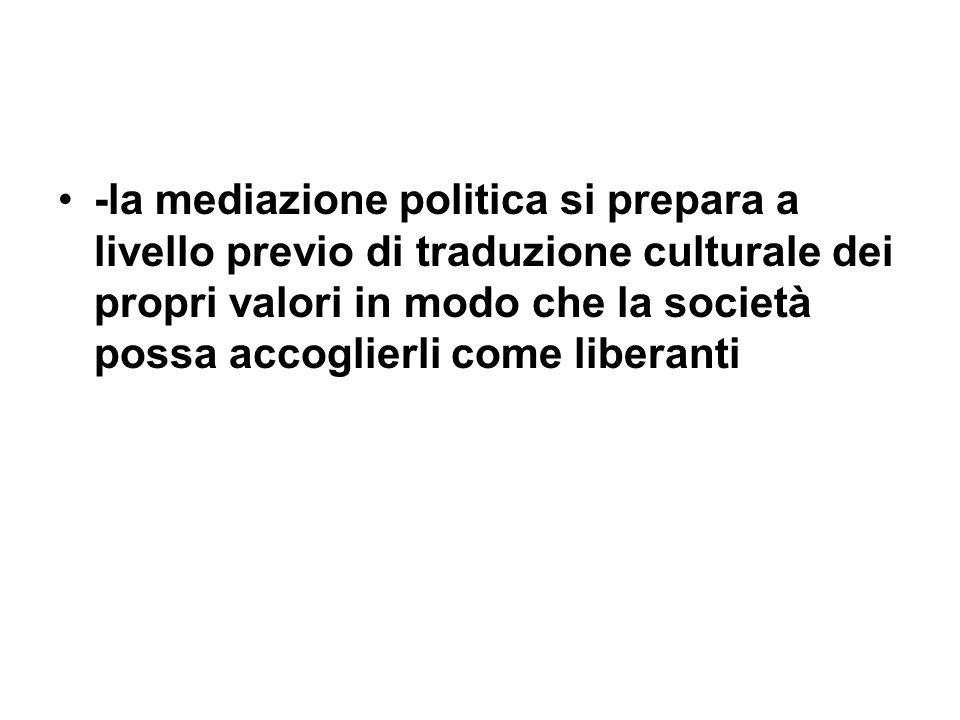 -la mediazione politica si prepara a livello previo di traduzione culturale dei propri valori in modo che la società possa accoglierli come liberanti