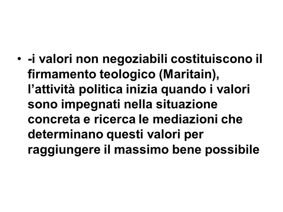 -i valori non negoziabili costituiscono il firmamento teologico (Maritain), lattività politica inizia quando i valori sono impegnati nella situazione