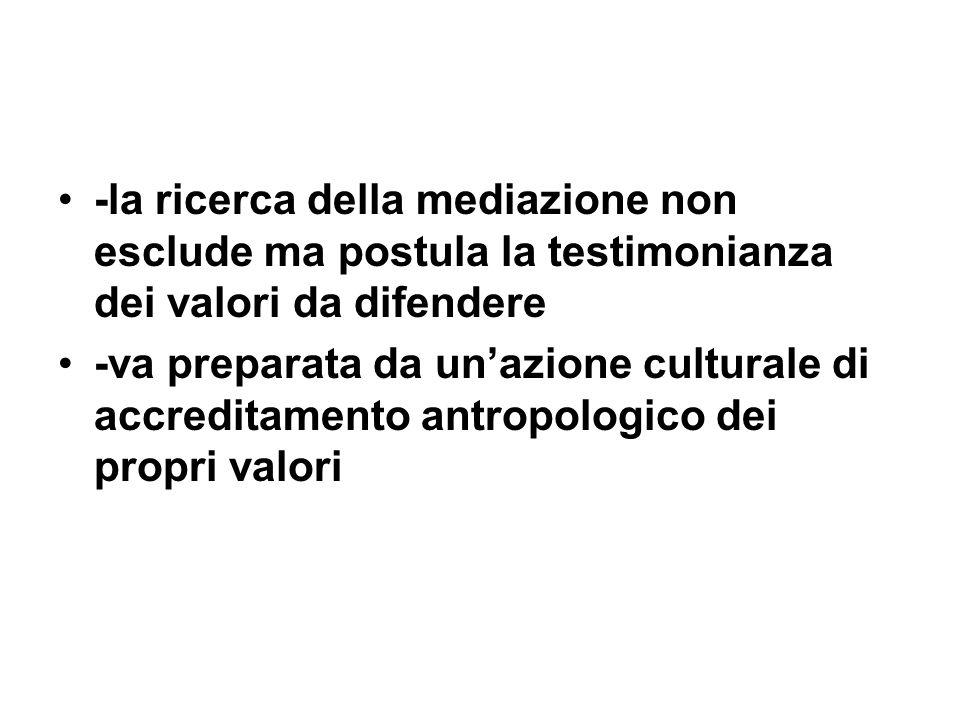 -la ricerca della mediazione non esclude ma postula la testimonianza dei valori da difendere -va preparata da unazione culturale di accreditamento ant