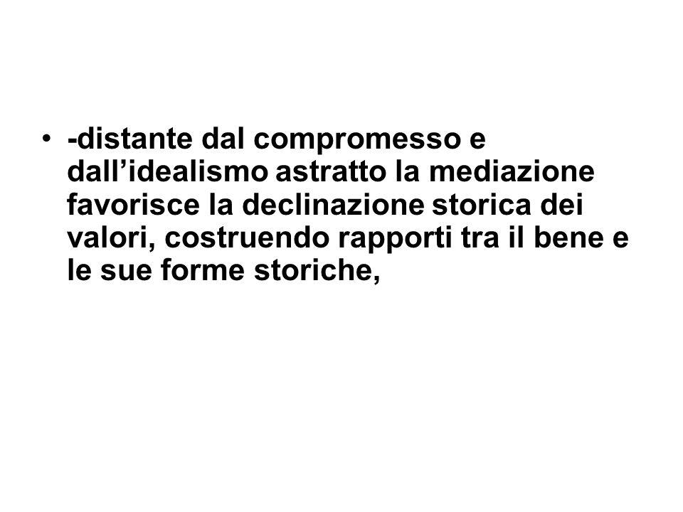 -distante dal compromesso e dallidealismo astratto la mediazione favorisce la declinazione storica dei valori, costruendo rapporti tra il bene e le su