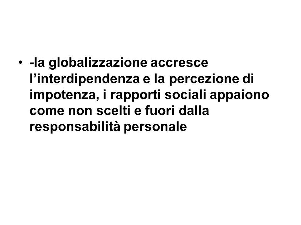 -la globalizzazione accresce linterdipendenza e la percezione di impotenza, i rapporti sociali appaiono come non scelti e fuori dalla responsabilità p