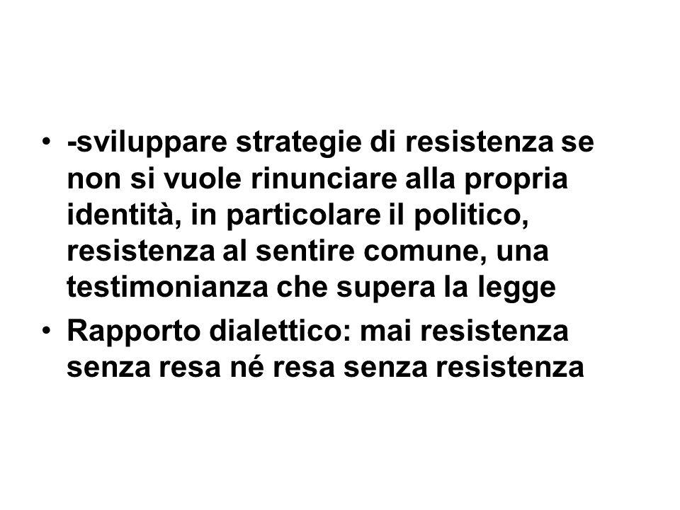 -sviluppare strategie di resistenza se non si vuole rinunciare alla propria identità, in particolare il politico, resistenza al sentire comune, una te