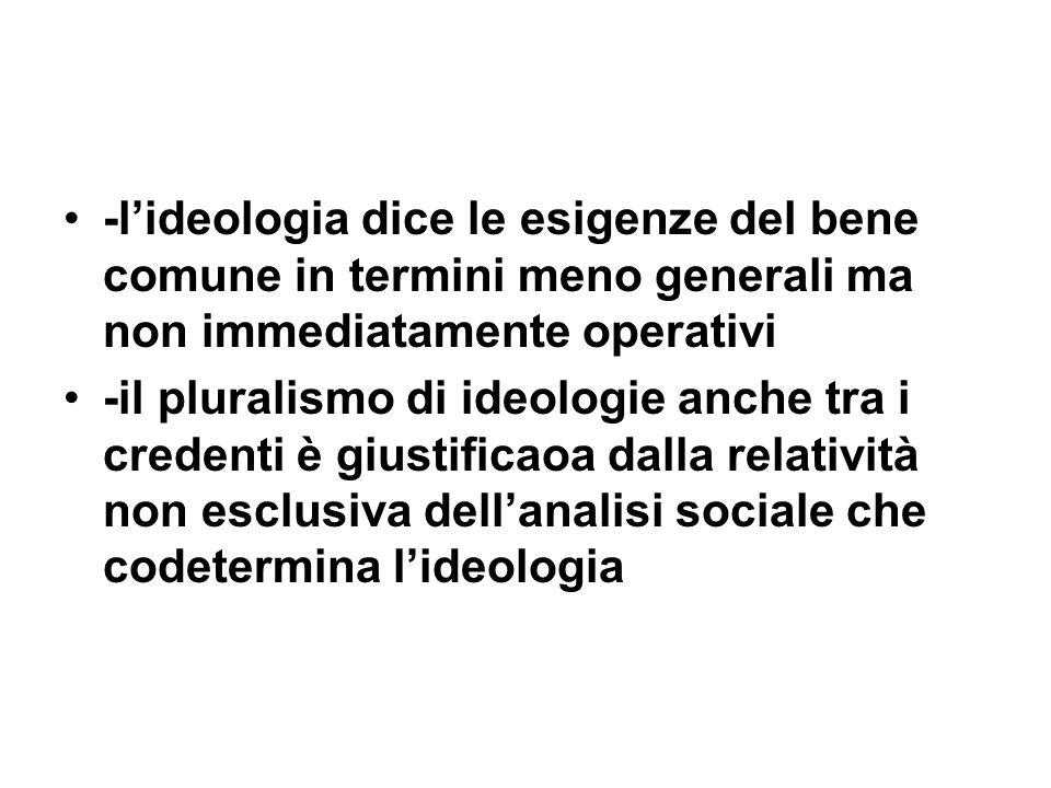 -lideologia dice le esigenze del bene comune in termini meno generali ma non immediatamente operativi -il pluralismo di ideologie anche tra i credenti