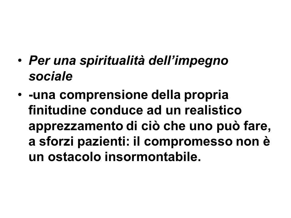 Per una spiritualità dellimpegno sociale -una comprensione della propria finitudine conduce ad un realistico apprezzamento di ciò che uno può fare, a