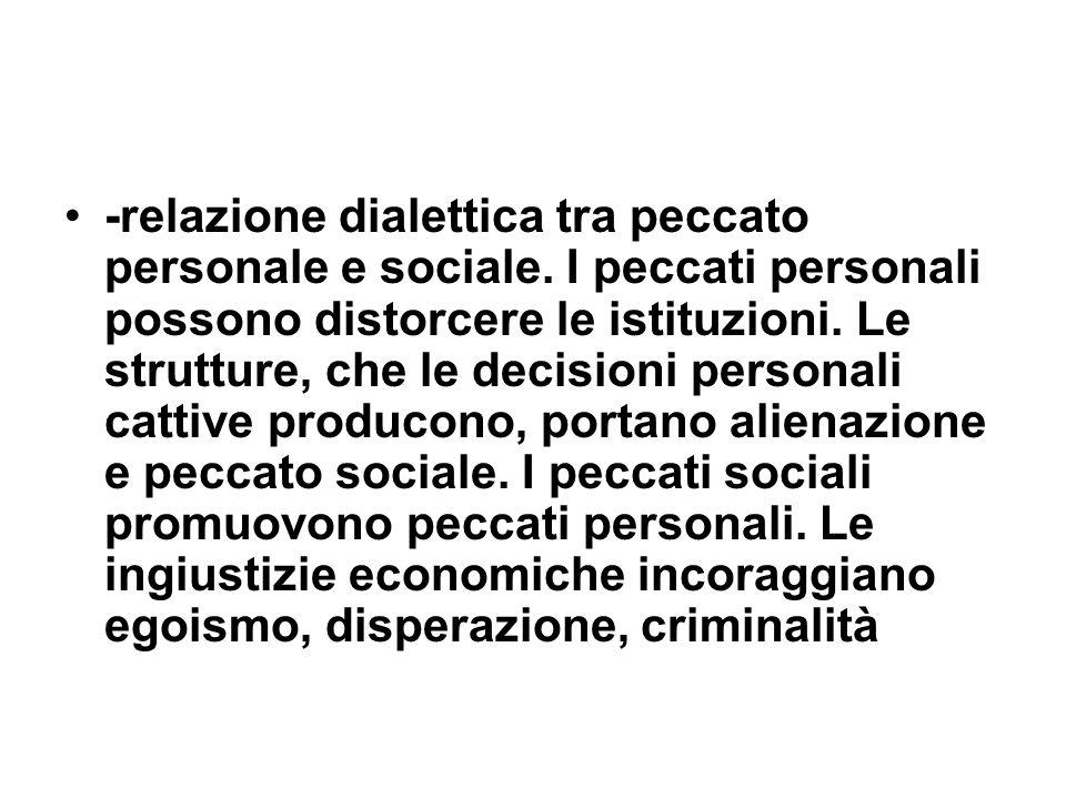 -relazione dialettica tra peccato personale e sociale. I peccati personali possono distorcere le istituzioni. Le strutture, che le decisioni personali