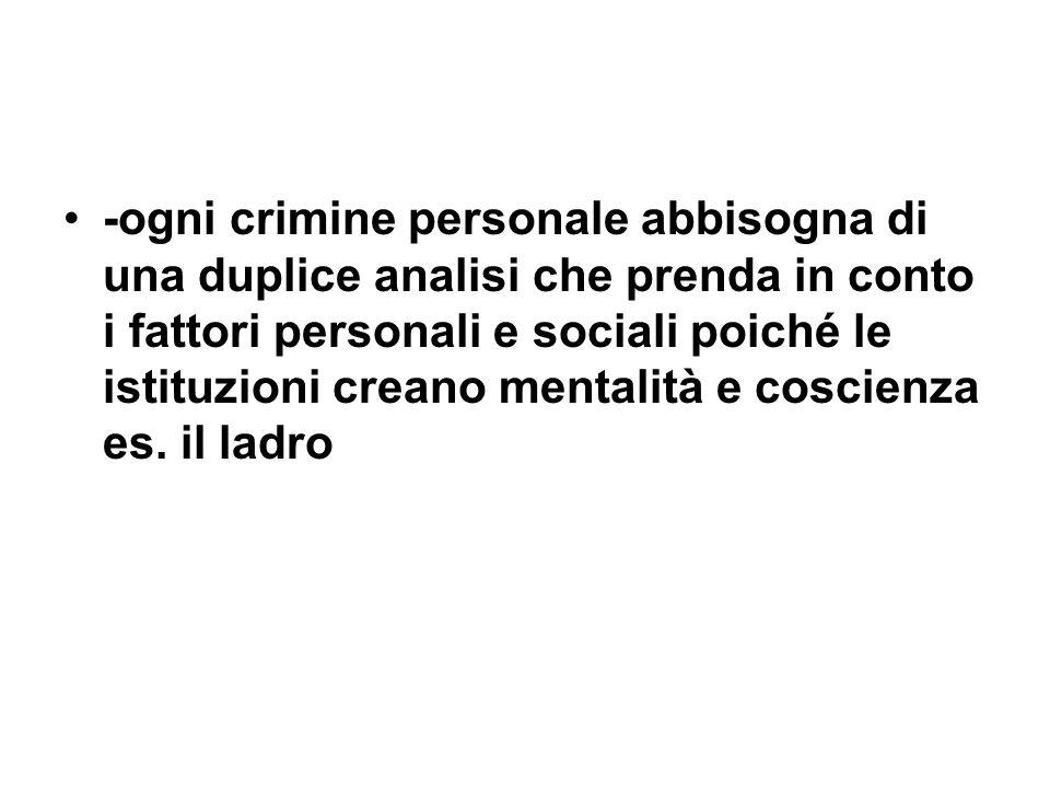 -ogni crimine personale abbisogna di una duplice analisi che prenda in conto i fattori personali e sociali poiché le istituzioni creano mentalità e co