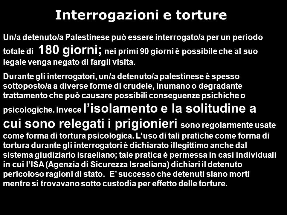 Interrogazioni e torture Un/a detenuto/a Palestinese può essere interrogato/a per un periodo totale di 180 giorni; nei primi 90 giorni è possibile che