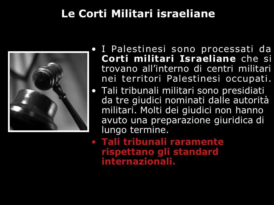 I Palestinesi sono processati da Corti militari Israeliane che si trovano allinterno di centri militari nei territori Palestinesi occupati. Tali tribu