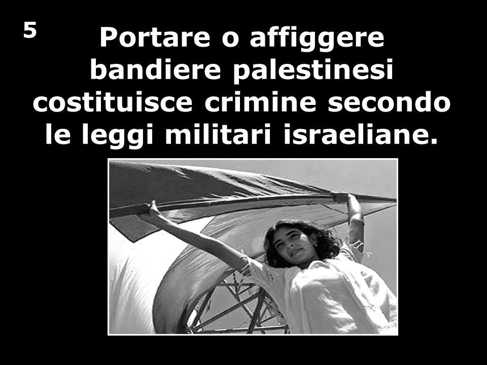 Portare o affiggere bandiere palestinesi costituisce crimine secondo le leggi militari israeliane. 5