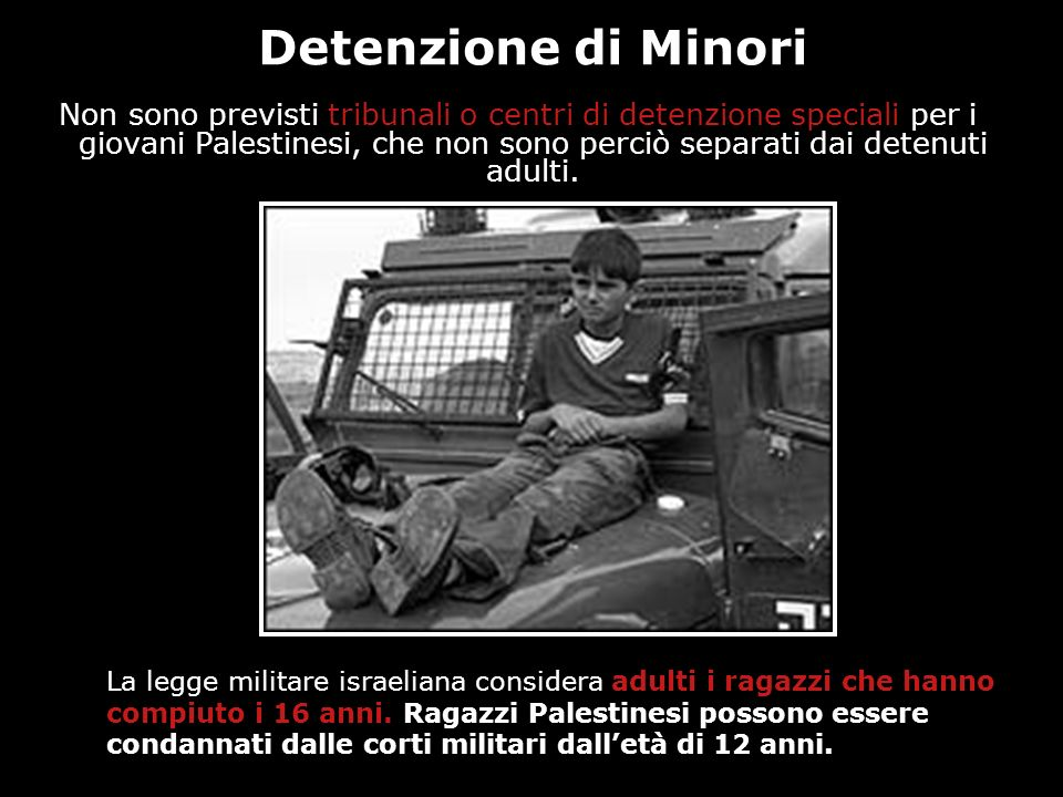 Detenzione di Minori Non sono previsti tribunali o centri di detenzione speciali per i giovani Palestinesi, che non sono perciò separati dai detenuti