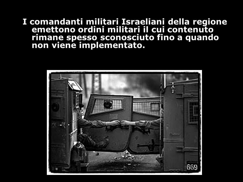 I comandanti militari Israeliani della regione emettono ordini militari il cui contenuto rimane spesso sconosciuto fino a quando non viene implementato.