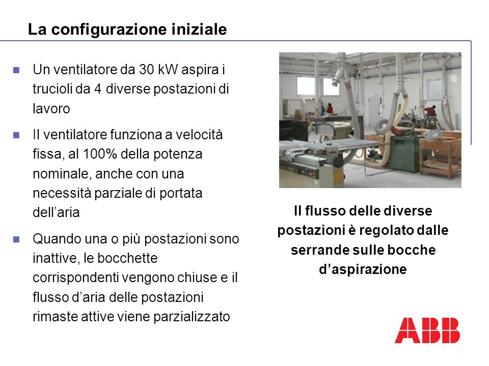 La configurazione iniziale Un ventilatore da 30 kW aspira i trucioli da 4 diverse postazioni di lavoro Il ventilatore funziona a velocità fissa, al 10