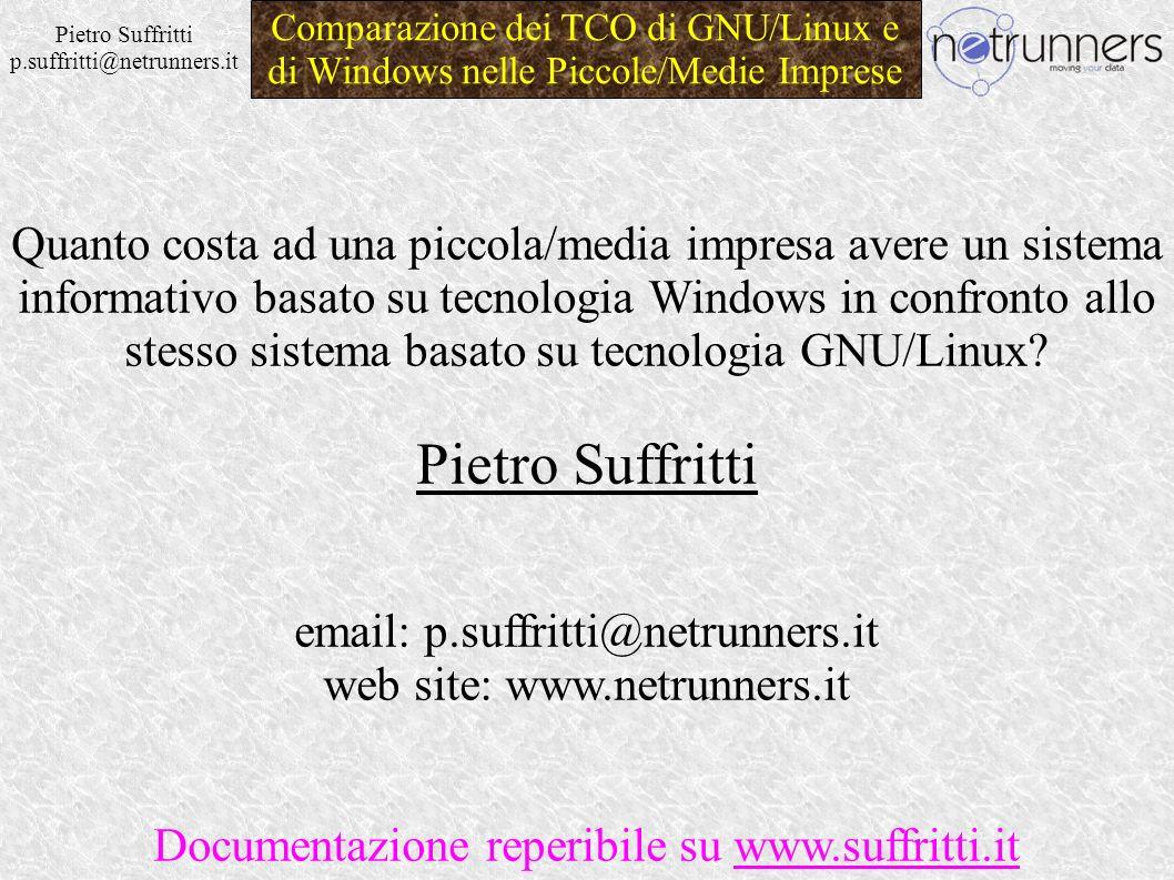Pietro Suffritti p.suffritti@netrunners.it Comparazione dei TCO di GNU/Linux e di Windows nelle Piccole/Medie Imprese Quanto costa ad una piccola/media impresa avere un sistema informativo basato su tecnologia Windows in confronto allo stesso sistema basato su tecnologia GNU/Linux.