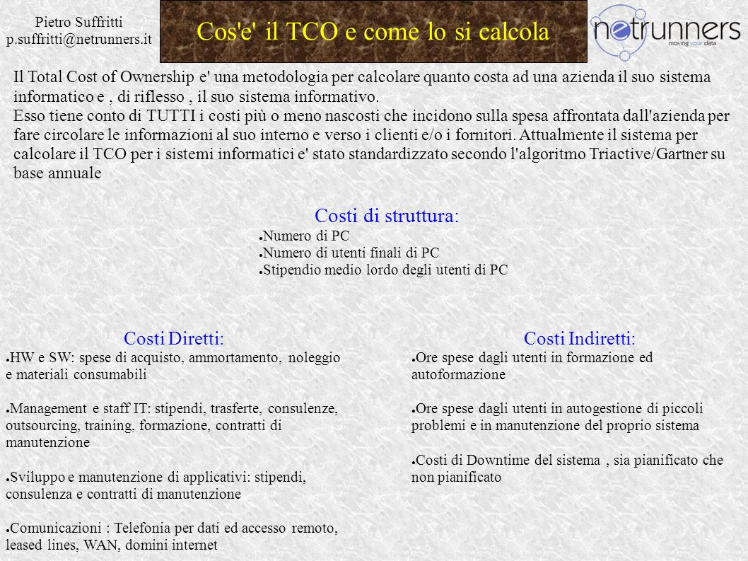 Pietro Suffritti p.suffritti@netrunners.it Cos'e' il TCO e come lo si calcola Il Total Cost of Ownership e' una metodologia per calcolare quanto costa