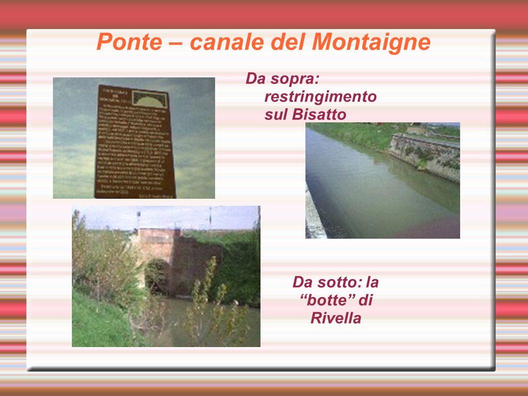 Da sopra: restringimento sul Bisatto Da sotto: la botte di Rivella Ponte – canale del Montaigne