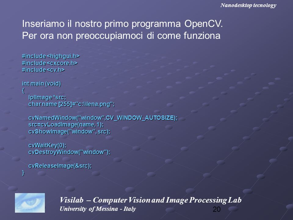 20 Visilab – Computer Vision and Image Processing Lab University of Messina - Italy Nanodesktop tecnology Inseriamo il nostro primo programma OpenCV.