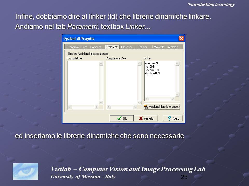 25 Infine, dobbiamo dire al linker (ld) che librerie dinamiche linkare. Andiamo nel tab Parametri, textbox Linker... Visilab – Computer Vision and Ima