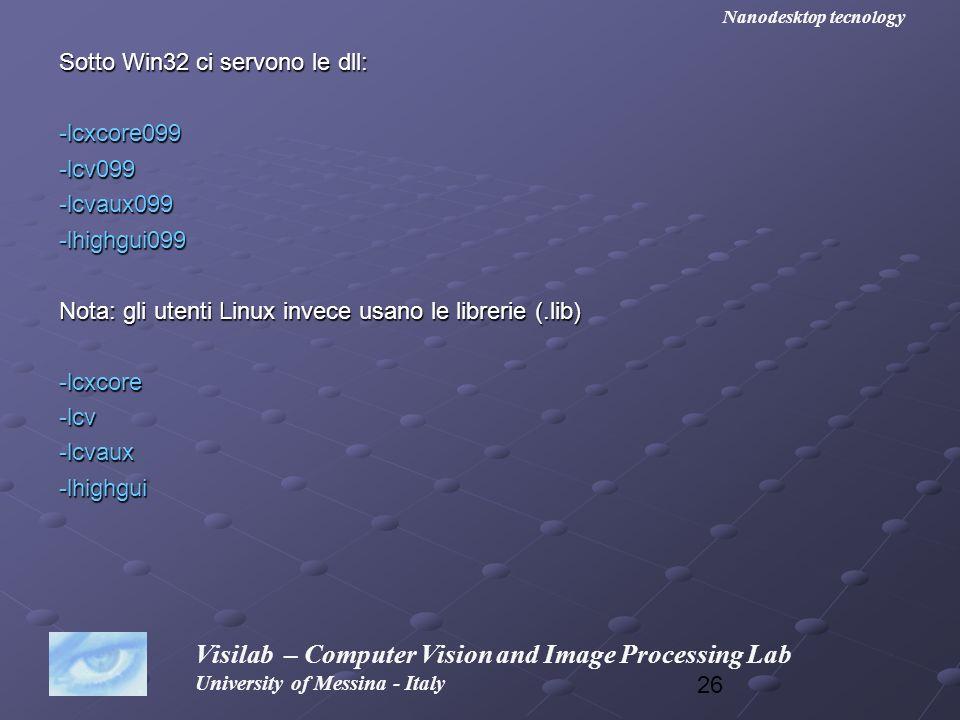 26 Sotto Win32 ci servono le dll: -lcxcore099-lcv099-lcvaux099-lhighgui099 Nota: gli utenti Linux invece usano le librerie (.lib) -lcxcore-lcv-lcvaux-