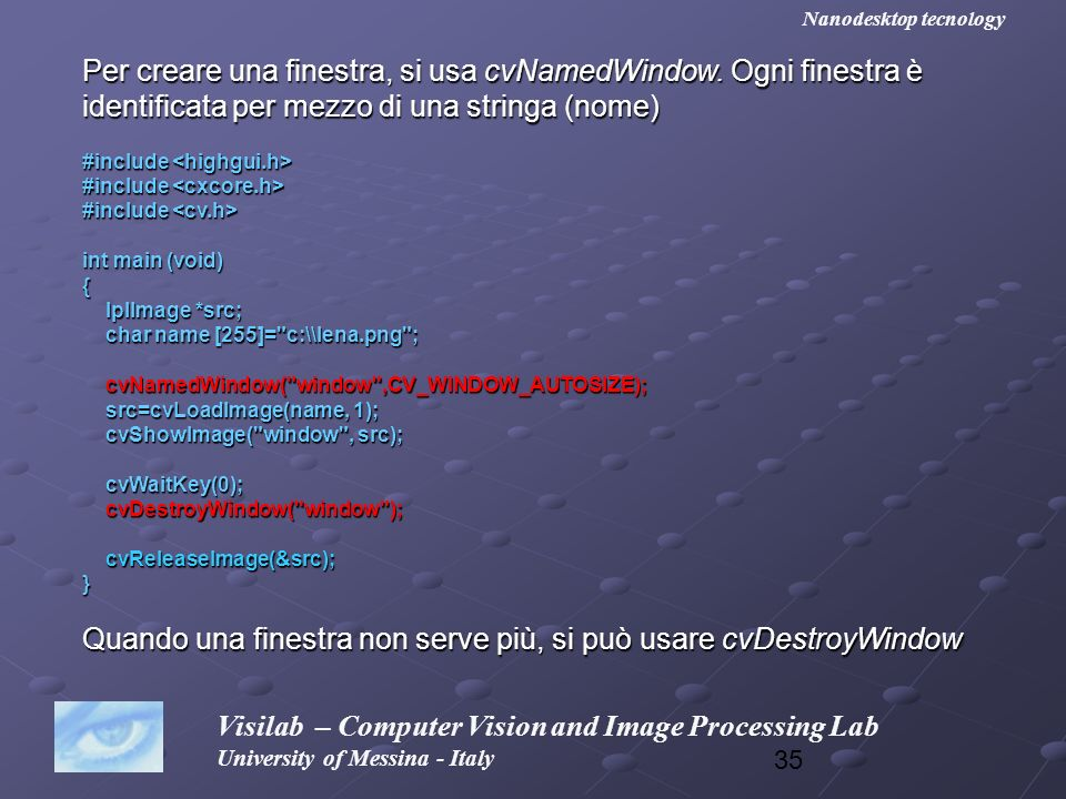 35 Visilab – Computer Vision and Image Processing Lab University of Messina - Italy Nanodesktop tecnology Per creare una finestra, si usa cvNamedWindo