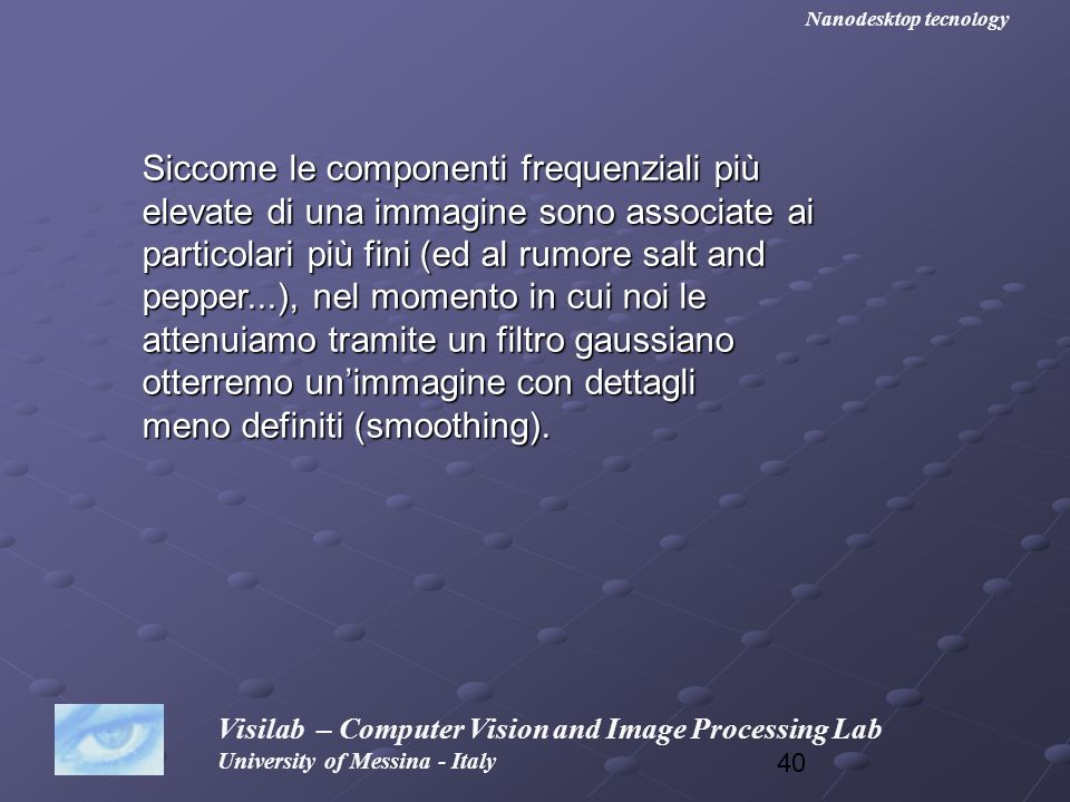 40 Visilab – Computer Vision and Image Processing Lab University of Messina - Italy Nanodesktop tecnology Siccome le componenti frequenziali più eleva