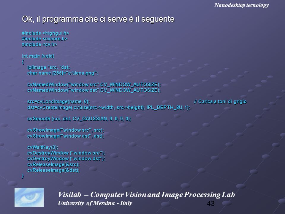 43 Visilab – Computer Vision and Image Processing Lab University of Messina - Italy Nanodesktop tecnology Ok, il programma che ci serve è il seguente