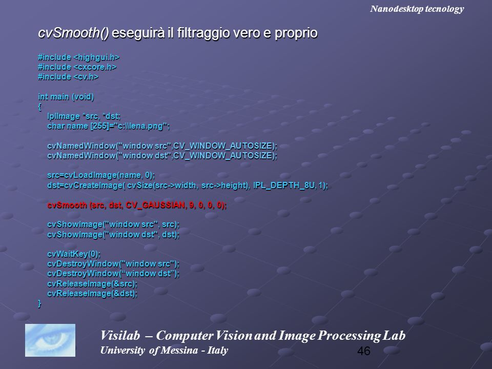 46 Visilab – Computer Vision and Image Processing Lab University of Messina - Italy Nanodesktop tecnology cvSmooth() eseguirà il filtraggio vero e pro