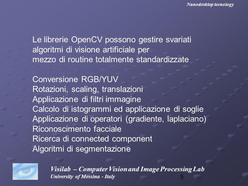 46 Visilab – Computer Vision and Image Processing Lab University of Messina - Italy Nanodesktop tecnology cvSmooth() eseguirà il filtraggio vero e proprio #include #include int main (void) { IplImage *src, *dst; IplImage *src, *dst; char name [255]= c:\\lena.png ; char name [255]= c:\\lena.png ; cvNamedWindow( window src ,CV_WINDOW_AUTOSIZE); cvNamedWindow( window src ,CV_WINDOW_AUTOSIZE); cvNamedWindow( window dst ,CV_WINDOW_AUTOSIZE); cvNamedWindow( window dst ,CV_WINDOW_AUTOSIZE); src=cvLoadImage(name, 0); src=cvLoadImage(name, 0); dst=cvCreateImage( cvSize(src->width, src->height), IPL_DEPTH_8U, 1); dst=cvCreateImage( cvSize(src->width, src->height), IPL_DEPTH_8U, 1); cvSmooth (src, dst, CV_GAUSSIAN, 9, 0, 0, 0); cvSmooth (src, dst, CV_GAUSSIAN, 9, 0, 0, 0); cvShowImage( window src , src); cvShowImage( window src , src); cvShowImage( window dst , dst); cvShowImage( window dst , dst); cvWaitKey(0); cvWaitKey(0); cvDestroyWindow( window src ); cvDestroyWindow( window src ); cvDestroyWindow(window dst); cvDestroyWindow(window dst); cvReleaseImage(&src); cvReleaseImage(&src); cvReleaseImage(&dst); cvReleaseImage(&dst);}