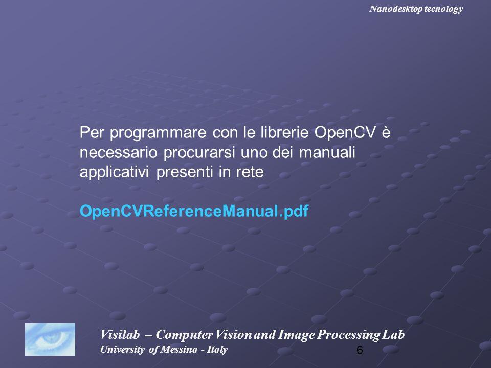 47 Visilab – Computer Vision and Image Processing Lab University of Messina - Italy Nanodesktop tecnology Dopo avere creato le due immagini IPL in memoria, dobbiamo visualizzarle in due finestre #include #include int main (void) { IplImage *src, *dst; IplImage *src, *dst; char name [255]= c:\\lena.png ; char name [255]= c:\\lena.png ; cvNamedWindow( window src ,CV_WINDOW_AUTOSIZE); cvNamedWindow( window src ,CV_WINDOW_AUTOSIZE); cvNamedWindow( window dst ,CV_WINDOW_AUTOSIZE); cvNamedWindow( window dst ,CV_WINDOW_AUTOSIZE); src=cvLoadImage(name, 0); src=cvLoadImage(name, 0); dst=cvCreateImage( cvSize(src->width, src->height), IPL_DEPTH_8U, 1); dst=cvCreateImage( cvSize(src->width, src->height), IPL_DEPTH_8U, 1); cvSmooth (src, dst, CV_GAUSSIAN, 9, 0, 0, 0); cvSmooth (src, dst, CV_GAUSSIAN, 9, 0, 0, 0); cvShowImage( window src , src); cvShowImage( window src , src); cvShowImage( window dst , dst); cvShowImage( window dst , dst); cvWaitKey(0); cvWaitKey(0); cvDestroyWindow( window src ); cvDestroyWindow( window src ); cvDestroyWindow(window dst); cvDestroyWindow(window dst); cvReleaseImage(&src); cvReleaseImage(&src); cvReleaseImage(&dst); cvReleaseImage(&dst);}