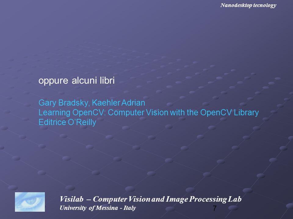 28 Visilab – Computer Vision and Image Processing Lab University of Messina - Italy Nanodesktop tecnology Il nostro programma visualizza il file C:\lena.png sullo schermo, perciò dobbiamo assicurarci che il file sia presente sullhard disk prima di lanciare il programma #include #include int main (void) { IplImage *src; IplImage *src; char name [255]= c:\\lena.png ; char name [255]= c:\\lena.png ; cvNamedWindow( window ,CV_WINDOW_AUTOSIZE); cvNamedWindow( window ,CV_WINDOW_AUTOSIZE); src=cvLoadImage(name, 1); src=cvLoadImage(name, 1); cvShowImage( window , src); cvShowImage( window , src); cvWaitKey(0); cvWaitKey(0); cvDestroyWindow( window ); cvDestroyWindow( window ); cvReleaseImage(&src); cvReleaseImage(&src);}