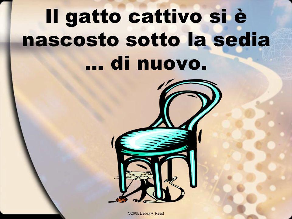 ©2005 Debra A. Read Il gatto cattivo si è nascosto sotto la sedia... di nuovo.