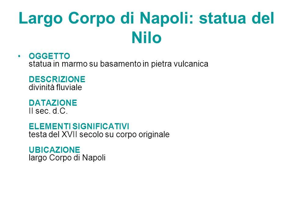 Largo Corpo di Napoli: statua del Nilo OGGETTO statua in marmo su basamento in pietra vulcanica DESCRIZIONE divinità fluviale DATAZIONE II sec. d.C. E