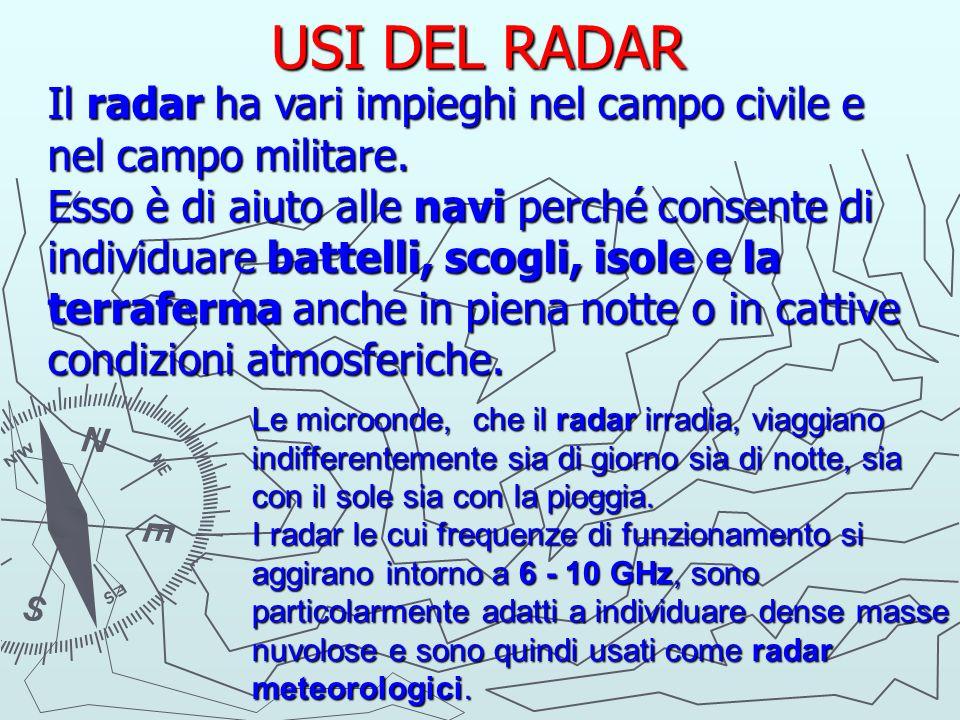 USI DEL RADAR Il radar ha vari impieghi nel campo civile e nel campo militare. Esso è di aiuto alle navi perché consente di individuare battelli, scog