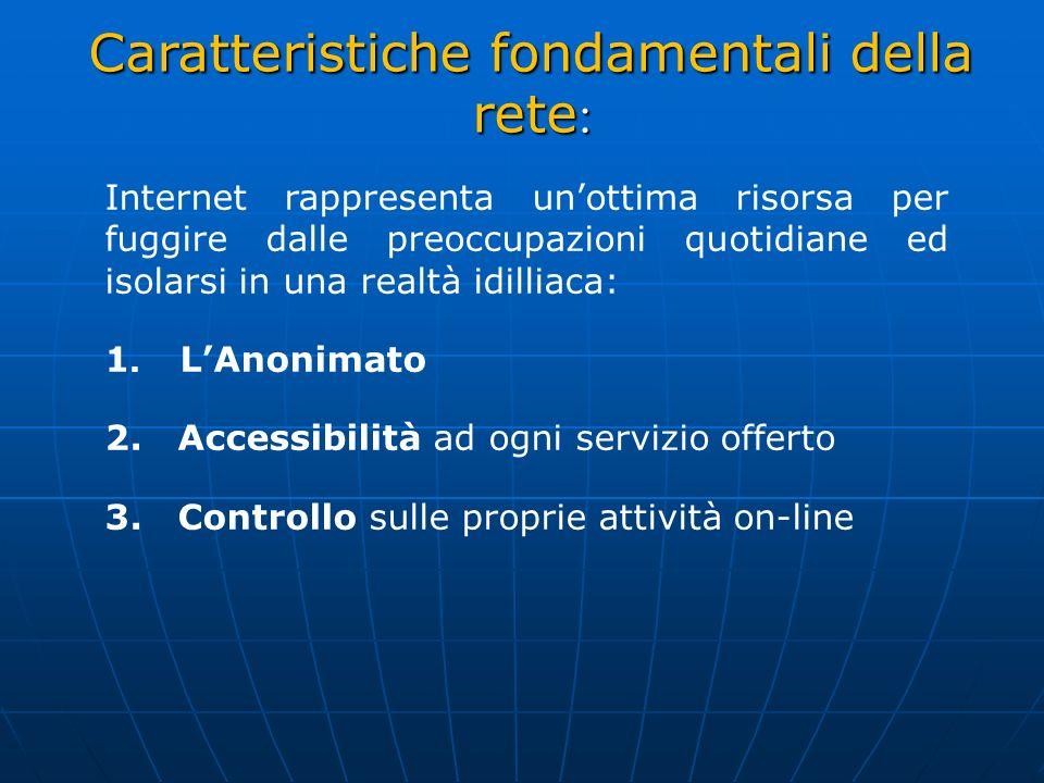 Caratteristiche fondamentali della rete : Internet rappresenta unottima risorsa per fuggire dalle preoccupazioni quotidiane ed isolarsi in una realtà idilliaca: 1.