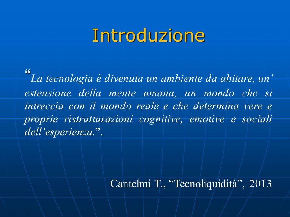 Introduzione La tecnologia è divenuta un ambiente da abitare, un estensione della mente umana, un mondo che si intreccia con il mondo reale e che determina vere e proprie ristrutturazioni cognitive, emotive e sociali dellesperienza..