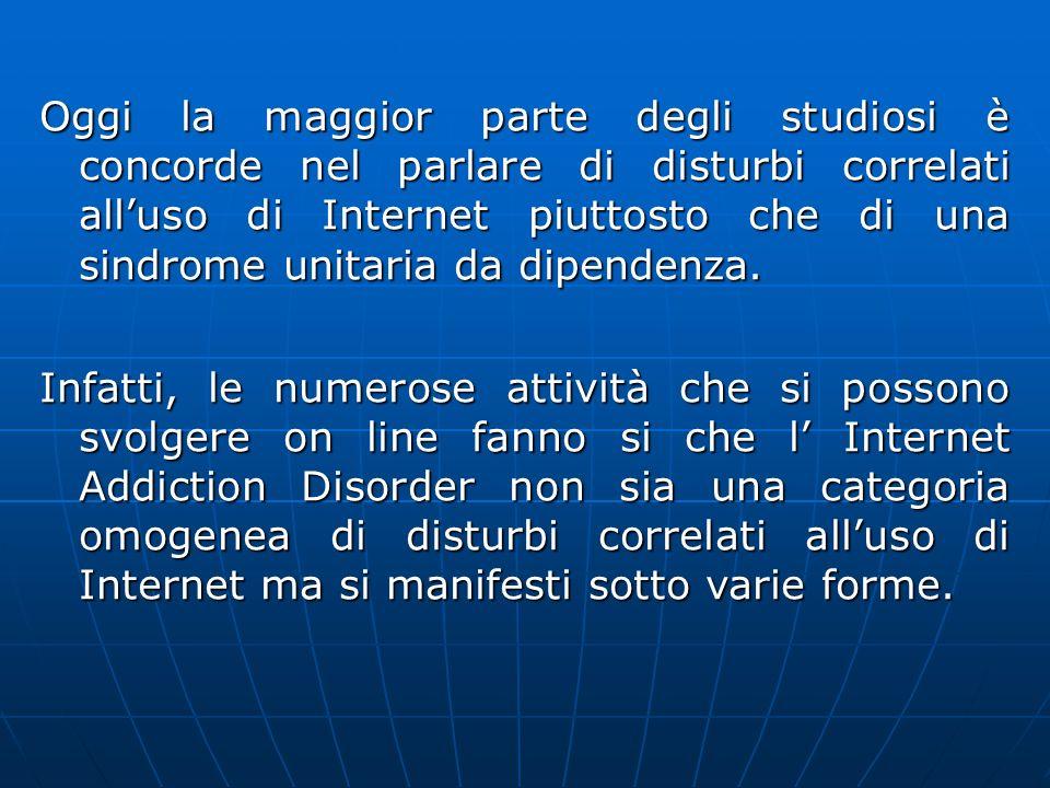 Oggi la maggior parte degli studiosi è concorde nel parlare di disturbi correlati alluso di Internet piuttosto che di una sindrome unitaria da dipendenza.