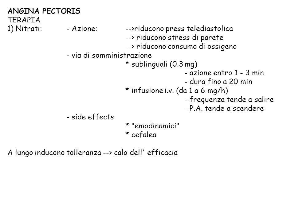 ANGINA PECTORIS TERAPIA 1) Nitrati:- Azione: -->riducono press telediastolica --> riducono stress di parete --> riducono consumo di ossigeno - via di somministrazione * sublinguali (0.3 mg) - azione entro 1 - 3 min - dura fino a 20 min * infusione i.v.