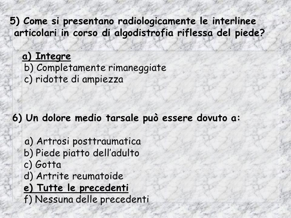 7) La sindrome da sovraccarico globale dellappoggio anteriore è caratterizzata da (trova le due affermazioni errate): a) Callosità (tilomi) molto dolorose b) Iperpressione sullinsieme delle basi metatarsali c) E caratteristica del piede piatto d) E caratteristica del piede equino 8) Un dolore localizzato in uno spazio intermetatarsale può essere dovuto a: a) Gotta b) Neurinoma di Morton c) Borsite intercapito-metatarsale d) Tutte le precedenti e) Nessuna delle precenti