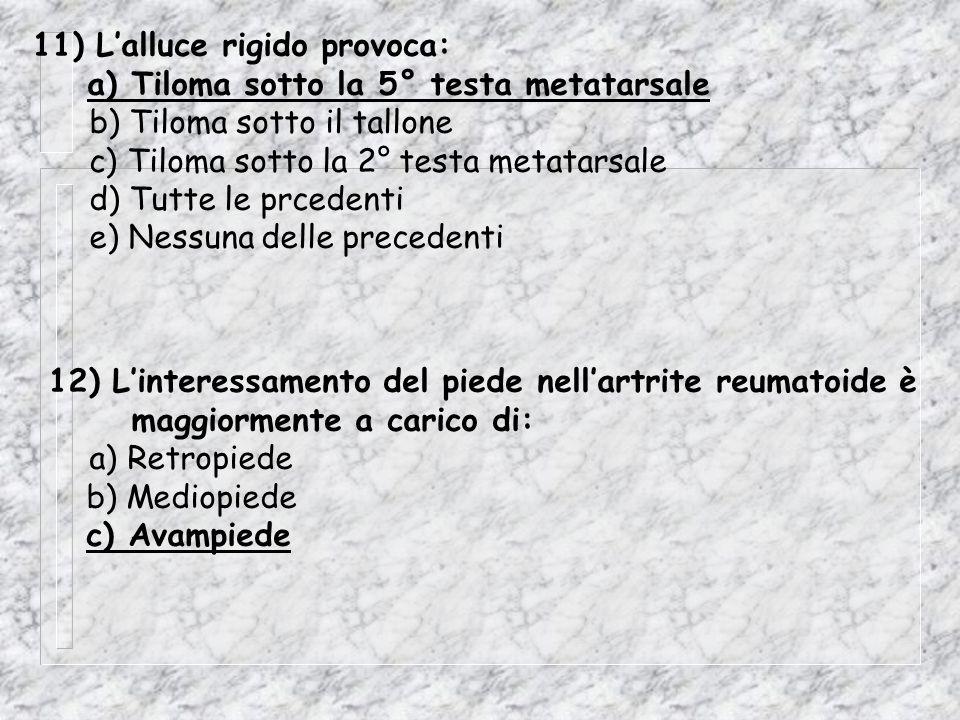 11) Lalluce rigido provoca: a) Tiloma sotto la 5° testa metatarsale b) Tiloma sotto il tallone c) Tiloma sotto la 2° testa metatarsale d) Tutte le prc