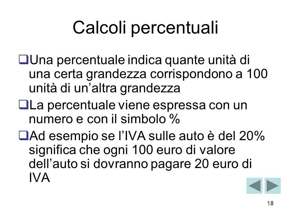 18 Calcoli percentuali Una percentuale indica quante unità di una certa grandezza corrispondono a 100 unità di unaltra grandezza La percentuale viene