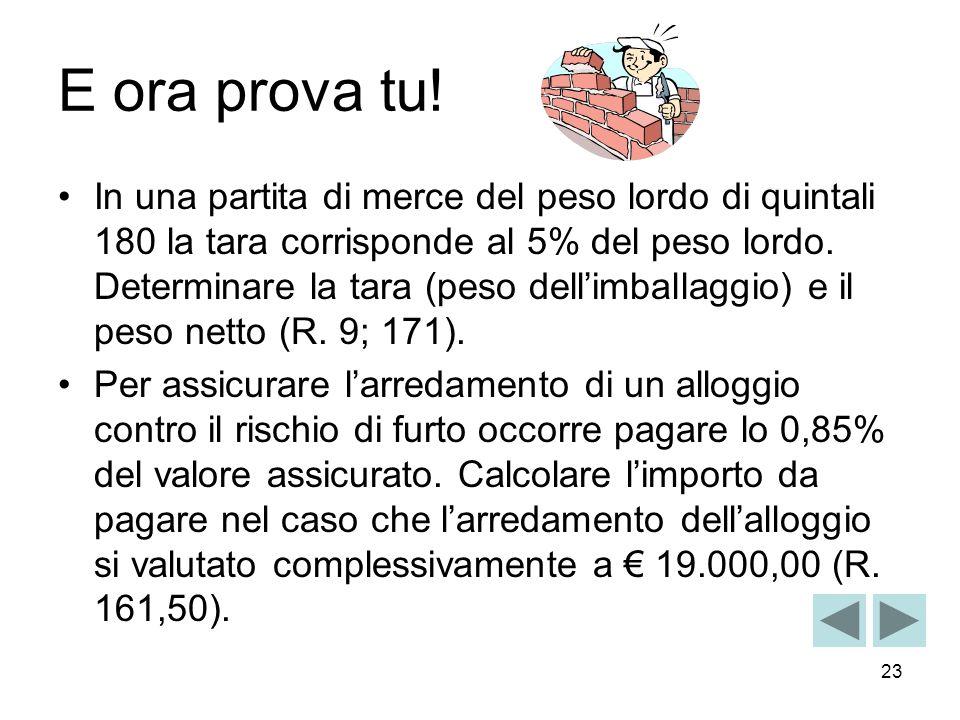 23 E ora prova tu! In una partita di merce del peso lordo di quintali 180 la tara corrisponde al 5% del peso lordo. Determinare la tara (peso dellimba