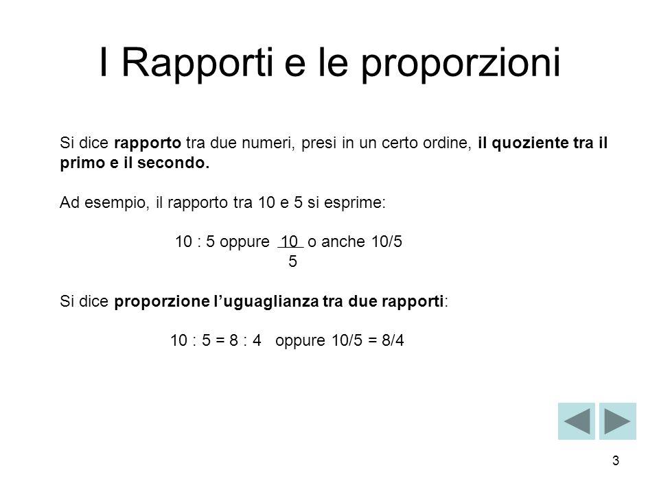 3 I Rapporti e le proporzioni Si dice rapporto tra due numeri, presi in un certo ordine, il quoziente tra il primo e il secondo. Ad esempio, il rappor