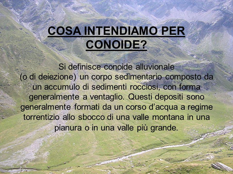 COSA INTENDIAMO PER CONOIDE? Si definisce conoide alluvionale (o di deiezione) un corpo sedimentario composto da un accumulo di sedimenti rocciosi, co