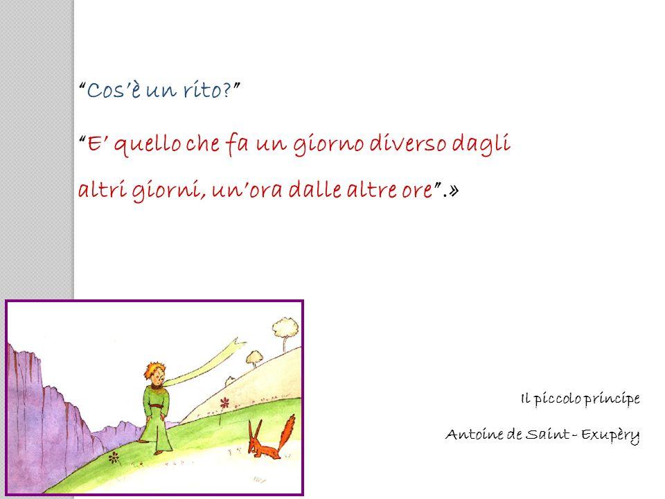 Cosè un rito? E quello che fa un giorno diverso dagli altri giorni, unora dalle altre ore.» Il piccolo principe Antoine de Saint - Exupèry