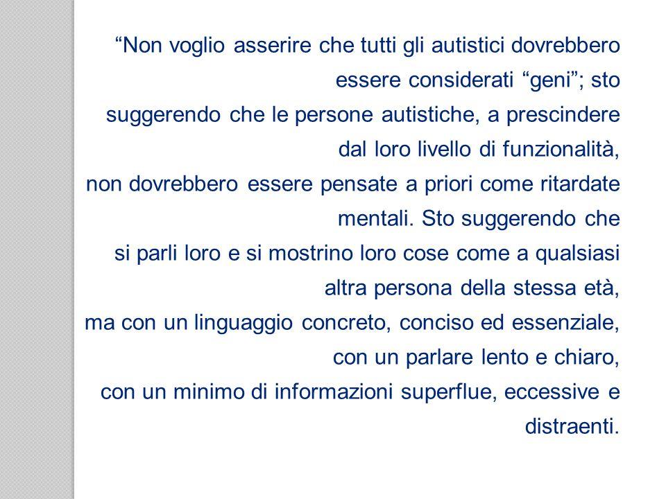 Non voglio asserire che tutti gli autistici dovrebbero essere considerati geni; sto suggerendo che le persone autistiche, a prescindere dal loro livel