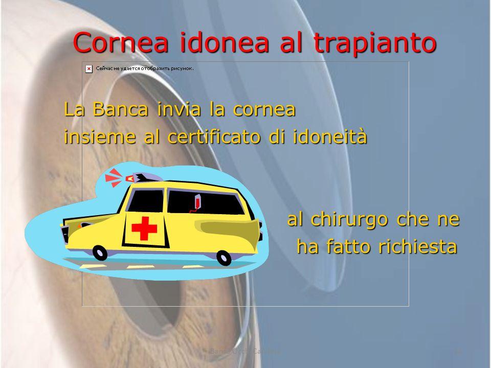 13 Cornea idonea al trapianto La Banca invia la cornea insieme al certificato di idoneità al chirurgo che ne al chirurgo che ne ha fatto richiesta ha