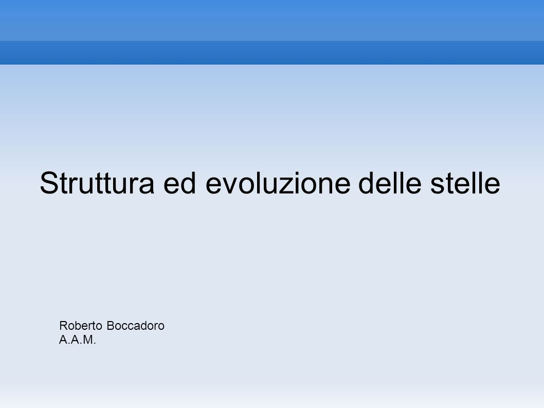 Struttura ed evoluzione delle stelle Roberto Boccadoro A.A.M.