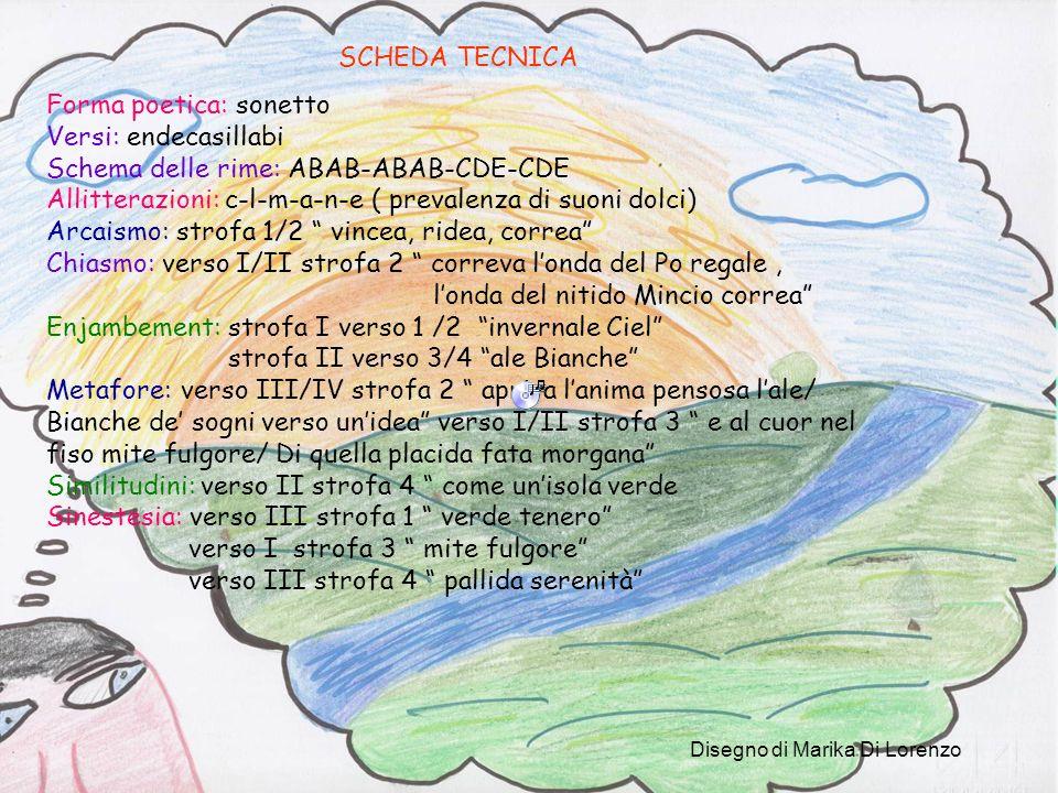 SCHEDA TECNICA Forma poetica: sonetto Versi: endecasillabi Schema delle rime: ABAB-ABAB-CDE-CDE Allitterazioni: c-l-m-a-n-e ( prevalenza di suoni dolci) Arcaismo: strofa 1/2 vincea, ridea, correa Chiasmo: verso I/II strofa 2 correva londa del Po regale, londa del nitido Mincio correa Enjambement: strofa I verso 1 /2 invernale Ciel strofa II verso 3/4 ale Bianche Metafore: verso III/IV strofa 2 apriva lanima pensosa lale/ Bianche de sogni verso unidea verso I/II strofa 3 e al cuor nel fiso mite fulgore/ Di quella placida fata morgana Similitudini: verso II strofa 4 come unisola verde Sinestesia: verso III strofa 1 verde tenero verso I strofa 3 mite fulgore verso III strofa 4 pallida serenità Disegno di Marika Di Lorenzo